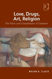Love, Drugs, Art, Religion - The Pains and Consolations of Existence ebook by Mr Brian R Clack