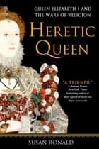Heretic Queen - Queen Elizabeth I and the Wars of Religion ebook by Susan Ronald