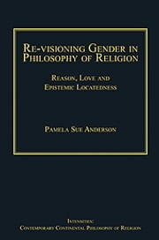 Re-visioning Gender in Philosophy of Religion - Reason, Love and Epistemic Locatedness ebook by Dr Pamela Sue Anderson,Dr Steven Shakespeare,Dr Patrice Haynes