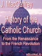 History of the Catholic Church, From the Renaissance to the French Revolution ebook by J. MacCaffrey
