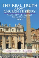 The Real Truth About Church History - Why Should You Be Deceived? Embrace The Truth! Vol. 1 ebook by James Sharp