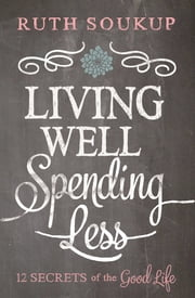 Living Well, Spending Less - 12 Secrets of the Good Life ebook by Ruth Soukup