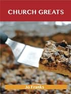 Church Greats: Delicious Church Recipes, The Top 79 Church Recipes ebook by Jo Franks