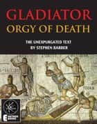 Gladiator: Orgy Of Death - The Unexpurgated Text ebook by Stephen Barber