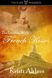 The Trouble With French Kisses ebook by Kristi Ahlers