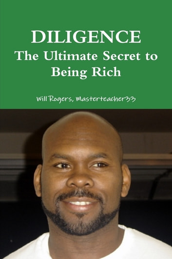 Diligence the Ultimate Secret to Being Rich ebook by Will Rogers Masterteacher33
