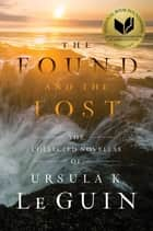 The Found and the Lost - The Collected Novellas of Ursula K. Le Guin ebook by Ursula  K. Le Guin