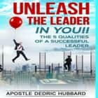 Unleash The Leader In You - The 5 Qualities of A Successful Leader audiobook by