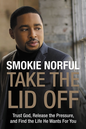 Take the Lid Off - Trust God, Release the Pressure, and Find the Life He Wants for You ebook by Smokie Norful