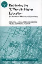 "Rethinking the ""L"" Word in Higher Education: The Revolution of Research on Leadership - ASHE Higher Education Report ebook by Rozana Carducci, Melissa Contreras-McGavin, Adrianna Kezar"