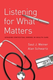 Listening for What Matters - Avoiding Contextual Errors in Health Care ebook by Saul Weiner,Alan Schwartz