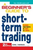 A Beginner's Guide to Short-Term Trading ebook by Toni Turner