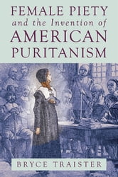 Female Piety and the Invention of American Puritanism ebook by Bryce Traister