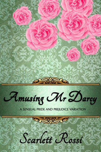Amusing Mr Darcy: A Sensual Pride and Prejudice Variation - Sexy Mr Darcy, #3 ebook by Scarlett Rossi
