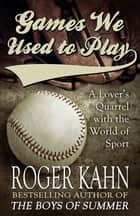 Games We Used to Play - A Lover's Quarrel with the World of Sport ebook by Roger Kahn
