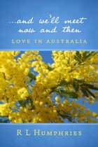 ...And We'll Meet Now and Then - Love in Australia ebook by R L Humphries