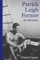 Patrick Leigh Fermor: An Adventure ebook by Artemis Cooper
