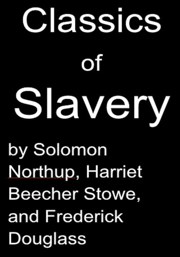 Classics of Slavery by Solomon Northup, Harriet Beecher Stowe and Frederick Douglass ebook by Solomon Northup,Harriet Beecher Stowe,Frederick Douglass