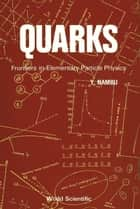 Quarks - Frontiers in Elementary Particle Physics ebook by Yoichiro Nambu