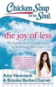 Chicken Soup for the Soul: The Joy of Less - 101 Stories about Having More by Simplifying Our Lives ebook by Amy Newmark