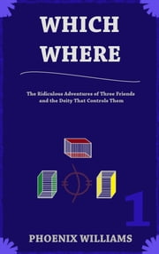 Which Where: Book One - The Ridiculous Adventures of Three Friends and the Deity that Controls Them ebook by Phoenix Williams