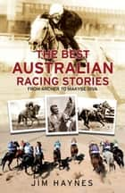 The Best Australian Racing Stories - From Archer to Makybe Diva ebook by Jim Haynes