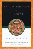 The Tibetan Book of the Dead - Or The After-Death Experiences on the Bardo Plane, according to L=ama Kazi Dawa-Samdup's English Rendering eBook by W. Y. Evans-Wentz, Donald S. Lopez