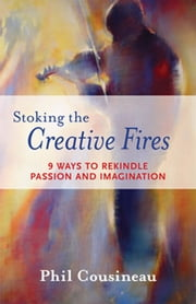 Stoking the Creative Fires: 9 Ways to Rekindle Passion and Imagination - 9 Ways to Rekindle Passion and Imagination ebook by Phil Cousineau