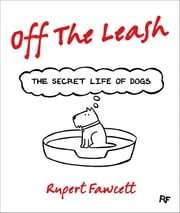 Off the Leash - The Secret Life of Dogs ebook by Rupert Fawcett