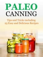 Paleo Canning Tips and Tricks including 25 Easy and Delicious Recipes ebook by Jenna Davis