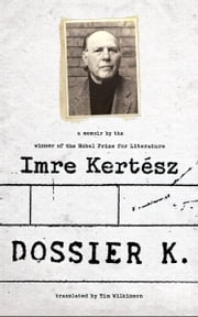 Dossier K - A Memoir ebook by Imre Kertesz,Tim Wilkinson