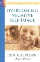 Overcoming Negative Self-Image (The Victory Over the Darkness Series) ebook by Neil T. Anderson, Dave Park