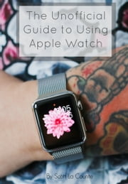 The Unofficial Guide to Using Apple Watch ebook by Scott La Counte