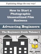 How to Start a Photographic Unsensitized Film Business (Beginners Guide) - How to Start a Photographic Unsensitized Film Business (Beginners Guide) ebook by Savanna Wharton