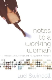 Notes to a Working Woman - Finding Balance, Passion, and Fulfillment in Your Life ebook by Luci Swindoll
