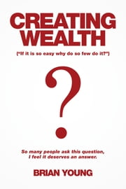 Creating Wealth - If It Is so Easy Why Do so Few Do It? ebook by Brian Young
