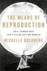 The Means of Reproduction - Sex, Power, and the Future of the World ebook by Michelle Goldberg