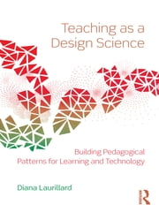 Teaching as a Design Science - Building Pedagogical Patterns for Learning and Technology ebook by Diana Laurillard