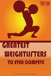 Greatest Weightlifters to Ever Compete: Top 100 ebook by alex trostanetskiy