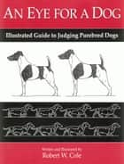 AN EYE FOR A DOG - ILLUSTRATED GUIDE TO JUDGING PUREBRED DOGS ebook by Robert Cole