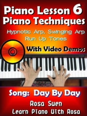 Piano Lesson #6 - Piano Techniques - Hypnotic Arp, Swinging Arp, Run UP Tones with Video Demos to Day By Day - Learn Piano With Rosa ebook by Rosa Suen