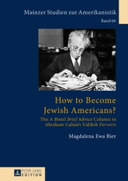 How to Become Jewish Americans? - The A Bintel Brief Advice Column in Abraham Cahan's Yiddish Forverts ebook by Magdalena Ewa Bier