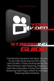 Your Video Streaming Guide - This Definitive Handbook Will Teach You How To Use Video Streaming And Will Let You Learn So Many Things Including Getting The Best Software Video Streaming, Streaming Video Recording Ideas, Finding The Excellent Streaming Video Player ebook by Savannah B. Osborne