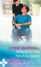Miracle For The Neurosurgeon (Mills & Boon Medical) ebook by Lynne Marshall