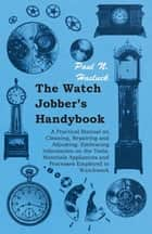 The Watch Jobber's Handybook - A Practical Manual on Cleaning, Repairing and Adjusting: Embracing Information on the Tools, Materials Appliances and Processes Employed in Watchwork eBook by Paul N. Hasluck