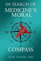 In Search of Medicine's Moral Compass ebook by Rob Tenery, MD
