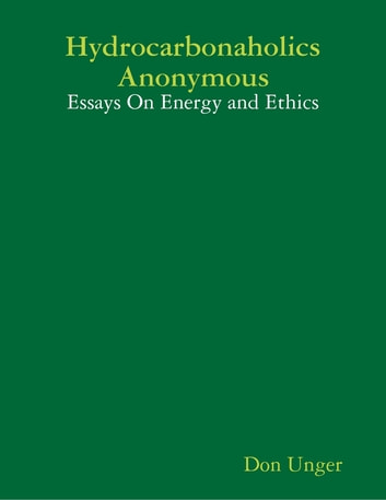 Hydrocarbonaholics Anonymous Essays On Energy And Ethics Ebook By  Hydrocarbonaholics Anonymous Essays On Energy And Ethics Ebook By Don Unger Best Business School Essays also Analysis Essay Thesis Example  Persuasive Essay Examples For High School