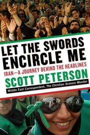 Let the Swords Encircle Me - Iran--A Journey Behind the Headlines ebook by Scott Peterson