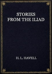 Stories from the Iliad (Illustrated) ebook by H. L. Havell