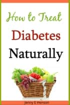 How to Treat Diabetes Naturally ebook by Jenny E Henson